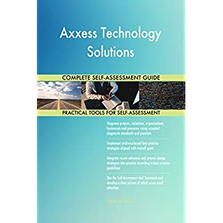 Axxess Technology Solutions All-Inclusive Self-Assessment - More than 700 Success Criteria, Instant Visual Insights, Comprehensive Spreadsheet Dashboard, Auto-Prioritized for Quick Results