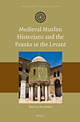 Medieval Muslim Historians and the Franks in the Levant (Muslim World in the Age of the Crusades)