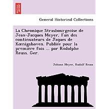 La Chronique Strasbourgeoise de Jean-Jacques Meyer, l'un des continuateurs de Jaques de Koenigshoven. Publiée pour la première fois ... par Rodolphe Reuss. Ger