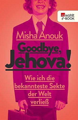 Goodbye, Jehova!: Wie ich die bekannteste Sekte der Welt verließ