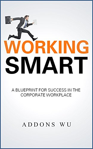 working smart: a blueprint for success in the corporate workplace (english edition)