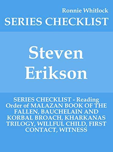 Steven Erikson - SERIES CHECKLIST - Reading Order of MALAZAN BOOK OF THE FALLEN, BAUCHELAIN AND KORBAL BROACH, KHARKANAS TRILOGY, WILLFUL CHILD, FIRST CONTACT, WITNESS (English Edition)