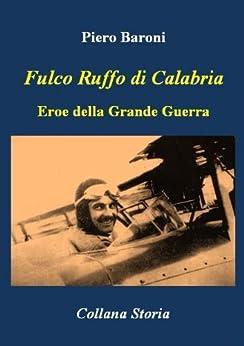 Fulco Ruffo di Calabria, Eroe della Grande Guerra (Storia) di [Baroni, Piero]
