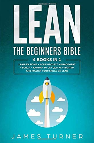 Lean - The Beginners Bible - 4 books in 1 - Lean Six Sigma + Agile Project Management + Scrum + Kanban to Get Quickly Started and Master your Skills on Lean (Lean Bible, Band 1)