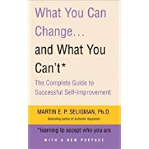 What You Can Change. . . and What You Can't: The Complete Guide to Successful Self-Improvement by Martin Seligman (2007-05-10)