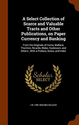 A Select Collection of Scarce and Valuable Tracts and Other Publications, on Paper Currency and Banking: From the Originals of Hume, Wallace, ... and Others ; With a Preface, Notes, and Index