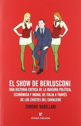 El show de Berlusconi : una historia crítica de la quiebra política, económica y moral de Italia a través de los chistes del Cavaliere por Simone Barillari