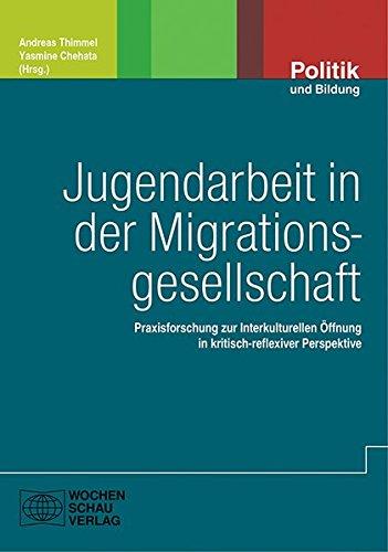 Jugendarbeit in der Migrationsgesellschaft: Praxisforschung zur Interkulturellen Öffnung in kritisch-reflexiver Perspektive (Politik und Bildung)