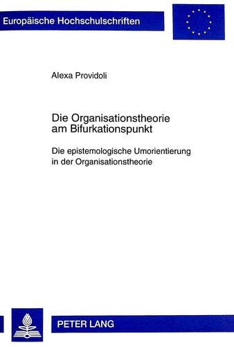 Die Organisationstheorie am Bifurkationspunkt: Die epistemologische Umorientierung in der Organisationstheorie (Europäische Hochschulschriften / ... / Série 5: Sciences économiques, Band 2258)