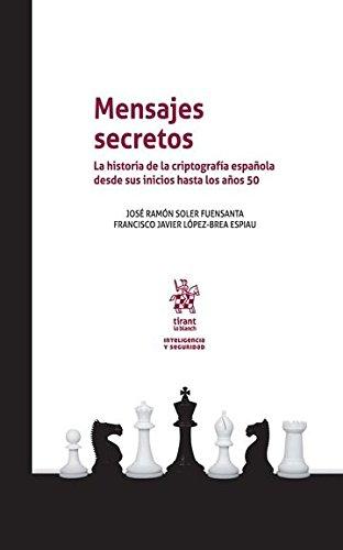 Mensajes Secretos. La historia de la criptografía española desde sus inicios hasta los años 50. (Inteligencia y Seguridad) por José Ramón Soler Fuensanta