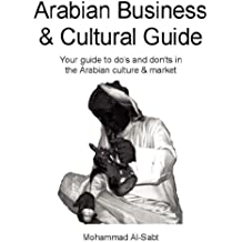 Arabian Business & Cultural Guide: Your Guide to Do's and Don'ts in the Arabian Culture & Market
