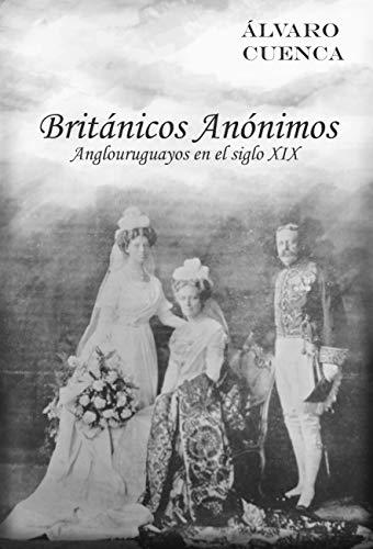 Britanicos Anonimos: Anglouruguayos en el siglo XIX de [Cuenca, Alvaro]