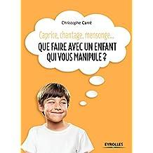 Que faire avec un enfant qui vous manipule ?: Caprice, chantage, mensonge... (Comprendre & Agir)