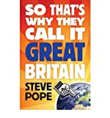 [( So That's Why They Call it Great Britain: How One Tiny Country Gave So Much to the World * * )] [by: Steve Pope] [Jun-2009]