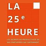 La 25ème Heure - Les Secrets de Productivité de 300 Startuppers qui Cartonnent - Format Téléchargement Audio - 14,95 €