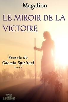 Le miroir de la Victoire.: Secrets du Chemin Spirituel. (Spiritualité vivante t. 4) par [Magalion]