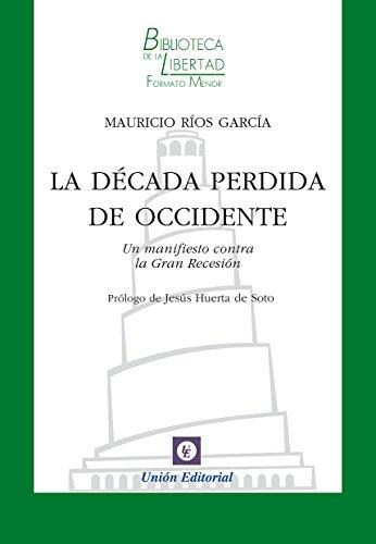 La década perdida de Occidente: Un manifiesto contra la Gran Recesión (Biblioteca de la Libertad Formato Menor nº 24) por Mauricio Ríos García