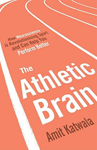 The Athletic Brain: How Neuroscience is Revolutionising Sport and Can Help You Perform Better por Amit Katwala