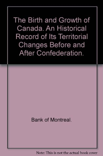 the-birth-and-growth-of-canada-an-historical-record-of-its-territorial-changes-before-and-after-conf