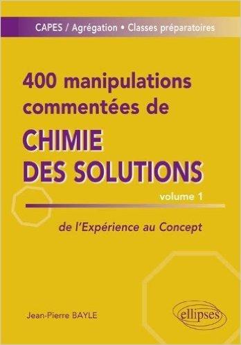 400 Manipulations Commentées de Chimie des Solutions Volume 1 de Jean-Pierre Bayle ( 6 décembre 2011 )