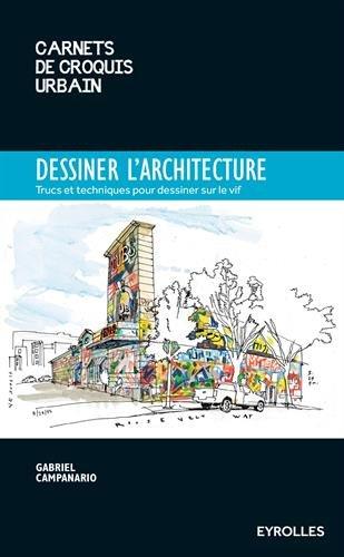 Dessiner l'architecture: Trucs et astuces pour dessiner sur le vif. par Gabriel Campanario