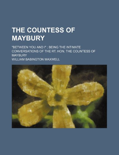 "The Countess of Maybury; ""Between You and I"" Being the Intimate Conversations of the Rt. Hon. the Countess of Maybury"