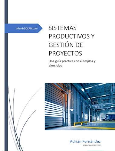 Sistemas de producción y gestión de proyectos: Una guía práctica con ejemplos y ejercicios por Adrián Fernández