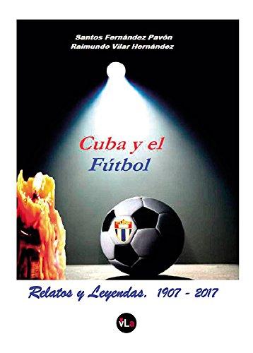 Cuba y el Fútbol: Relatos y Leyendas. 1907-2017 por Santos Fernández Pavón