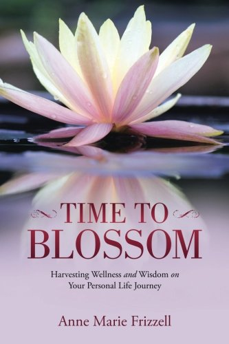 TIME TO BLOSSOM: Harvesting Wellness and Wisdom on Your Personal Life Journey