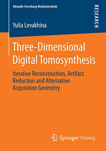 Three-Dimensional Digital Tomosynthesis: Iterative Reconstruction, Artifact Reduction and Alternative Acquisition Geometry (Aktuelle Forschung Medizintechnik – Latest Research in Medical Engineering)