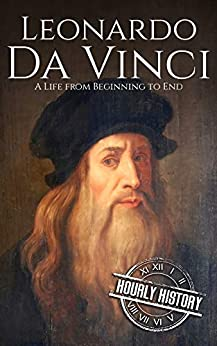 Leonardo da Vinci: A Life From Beginning to End (Biographies of Painters Book 1) by [History, Hourly]
