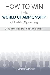 How to Win the World Championship of Public Speaking: Secrets of the International Speech Contest by Jeremey Donovan (2013-08-26)