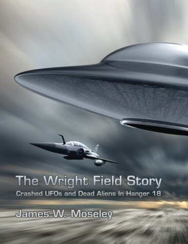 The Wright Field Story: Crashed UFOs and Dead Aliens in Hangar 18