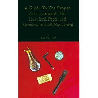 A Guide To The Proper Accoutrements For Hartford Produced Percussion Colt Revolvers by Fred Sweeney (1993-06-01)