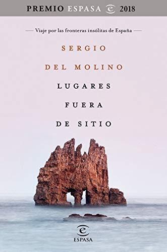 Lugares fuera de sitio. Premio Espasa 2018: Viaje por las fronteras insólitas de España. Premio Espasa 2018 (Fuera de colección) por Sergio del Molino