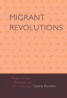 Migrant Revolutions: Haitian Literature, Globalization, and U.S. Imperialism (After the Empire: The Francophone World and Postcolonial France) by [Kaussen, Valerie]