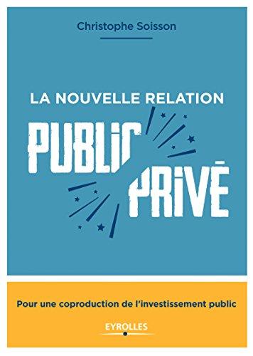 La nouvelle relation public-privé: Pour une coproduction de l'investissement public par Christophe Soisson