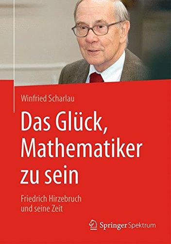 Das Glück, Mathematiker zu sein: Friedrich Hirzebruch und seine Zeit