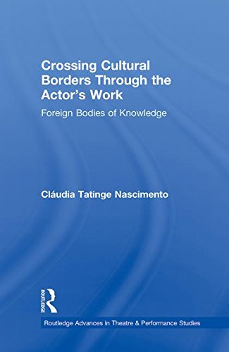 Crossing Cultural Borders Through the Actor's Work: Foreign Bodies of Knowledge (Routledge Advances in Theatre and Performance Studies)