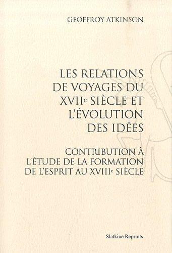 Les relations de voyages du XVIIe siècle et l'évolution des idées : Contribution à l'étude de la formation de l'esprit au XVIIIe siècle par Geoffroy Atkinson