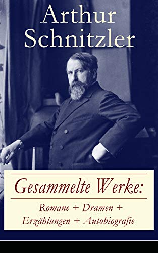 Gesammelte Werke: Romane + Dramen + Erzählungen + Autobiografie: 76 Titel in einem Buch - Der Weg ins Freie + Jugend in Wien + Traumnovelle + Leutnant ... Der Mörder + Sterben + Casanovas Heimfahrt...