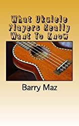 What Ukulele Players Really Want to Know by Barry Maz (2011-04-01)