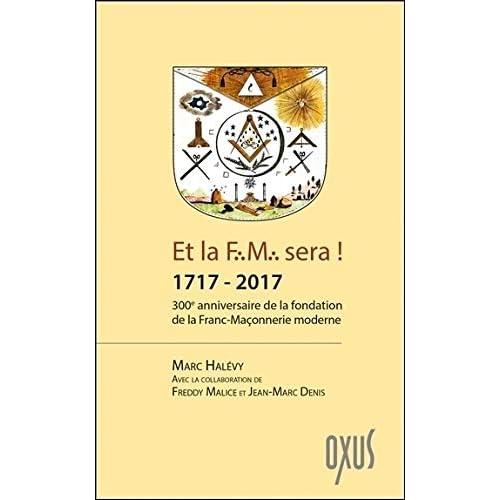 Et la F.M. sera ! 1717 - 2017 - 300ème anniversaire de la fondation de la Franc-Maçonnerie moderne