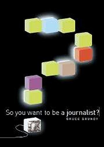 So You Want To Be A Journalist? by Bruce Grundy (2007-02-19)