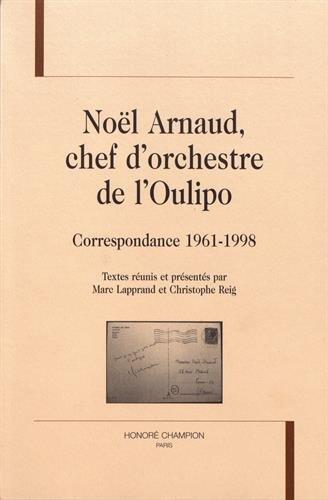 NOËL ARNAUD, CHEF D'ORCHESTRE DE L'OULIPO. Correspondance 1961-1998. par Textes réunis et présentés par Marc Lapprand et Christophe Reig