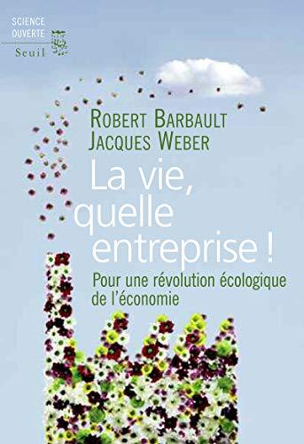 La Vie, quelle entreprise!. Pour une révolution écologique de l'économie par Robert Barbault, Jacques. Weber