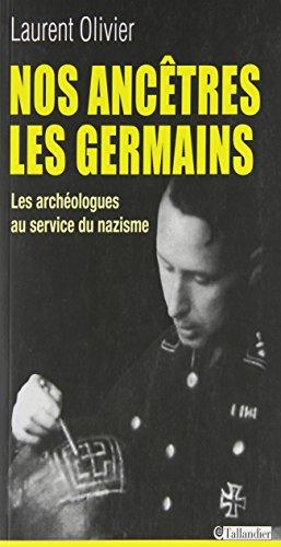Nos ancêtres les germains. : Les archéologues français et allemands au service du nazisme par Laurent Olivier