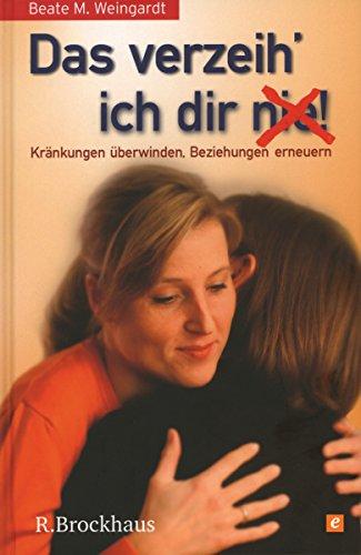 Das verzeih' ich Dir (nie)!: Kränkung überwinden, Beziehung erneuern