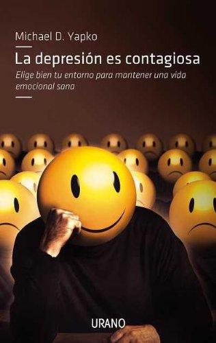 La depresión es contagiosa: Elige bien tu entorno para mantener una vida emocional sana (Crecimiento personal) por Michael Yapko