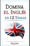 DOMINA EL INGLÉS EN 12 TEMAS: Más de 200 palabras y frases de nivel intermedio demostradas (Domine el Inglés en 12 Temas) (Spanish Edition)